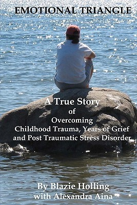 Emotional Triangle: A True Story of Overcoming Childhood Trauma, Years of Grief, and Post Traumatic Stress Disorder Blazie Holling