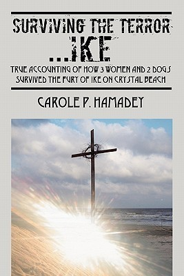 Surviving the Terror Ike: True Accounting of How 3 Women and 2 Dogs Survived the Fury of Ike on Crystal Beach Carole P. Hamadey