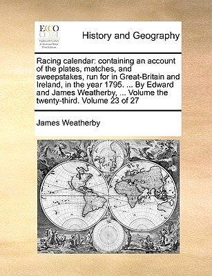 Racing calendar: containing an account of the plates, matches, and sweepstakes, run for in Great-Britain and Ireland, in the year 1795. ... By Edward and James Weatherby, ... Volume the twenty-third. Volume 23 of 27  by  James Weatherby