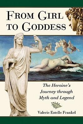 From Girl to Goddess: The Heroines Journey Through Myth and Legend  by  Valerie Estelle Frankel