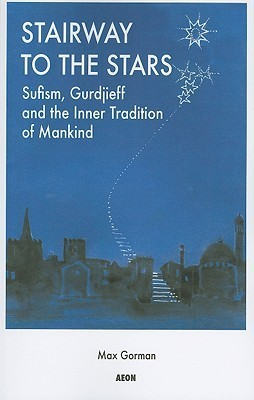 Stairway To The Stars: Sufism, Gurdjieff And The Inner Tradition Of Mankind Max Gorman