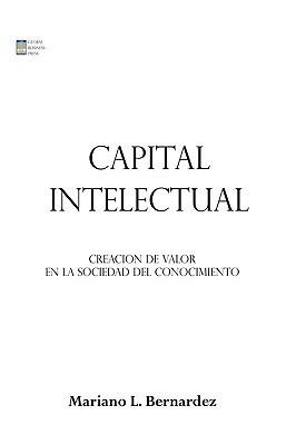Capital Intelectual: Creacion de Valor En La Sociedad del Conocimiento  by  Mariano Bernardez
