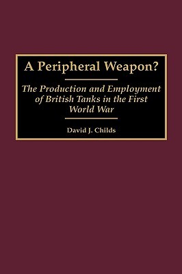A Peripheral Weapon?: The Production and Employment of British Tanks in the First World War David J. Childs