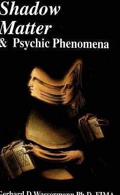 Shadow Matter and Psychic Phenomena: A Scientific Investigation Into Psychic Phenomena and Possible Survival of the Human Personality After Bodily Death Gerhard D. Wassermann