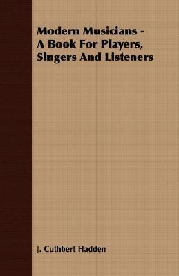 Modern Musicians - A Book for Players, Singers and Listeners J. Cuthbert Hadden