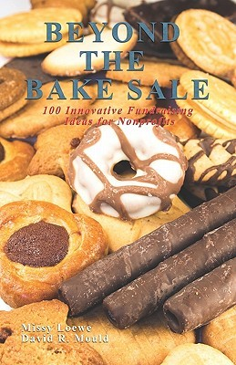 Beyond the Bake Sale: 100 Innovative Fundraising Ideas for Nonprofits Missy Loewe