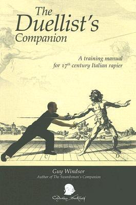 Duellists Companion: A Training Manual for 17th Century Italian Rapier  by  Guy Windsor