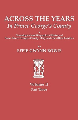 Across the Years in Prince Georges County: Genealogical and Biographical History of Some Prince Georges County, Maryland and Allied Families  by  Effie Gwynn Bowie