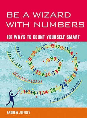 Be a Wizard with Numbers: 101 Ways to Count Yourself Smart. Andrew Jeffrey  by  Andrew Jeffrey