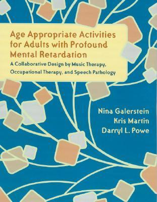 Age Appropriate Activities for Adults with Profound Mental Retardation: A Collaborative Design Music Therapy, Occupational Therapy and Speech Pathol by Nina Galerstein
