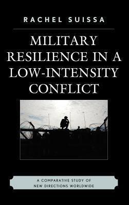 Military Resilience in Low-Intensity Conflict: A Comparative Study of New Directions Worldwide  by  Rachel Suissa