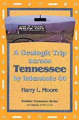 Geologic Trip Across Tennessee: Interstate 40  by  Harry L. Moore