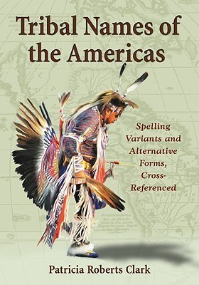 Tribal Names of the Americas: Spelling Variants and Alternative Forms, Cross-Referenced  by  Patricia Roberts Clark