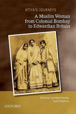Atiyas Journeys: A Muslim Woman from Colonial Bombay to Edwardian Britain  by  Siobhan Lambert-Hurley