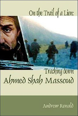 On the Trail of a Lion: Ahmed Shah Massoud, Oil, Politics and Terror A.R. Rowan