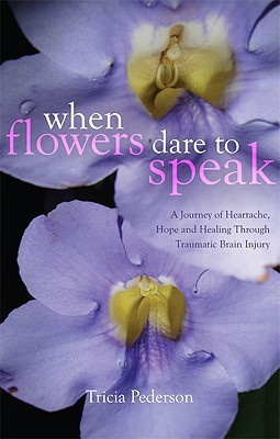 When Flowers Dare to Speak: A Journey of Heartache, Hope and Healing Through Traumatic Brain Injury  by  Tricia Pederson