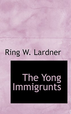 The Yong Immigrunts Ring Lardner