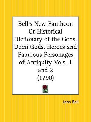 Bells New Pantheon or Historical Dictionary of the Gods, Demi Gods, Heroes and Fabulous Personages of Antiquity  by  John Bell