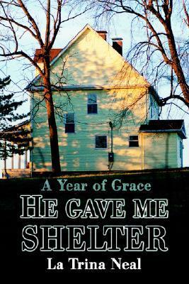 He Gave Me Shelter: A Year of Grace La Trina Neal