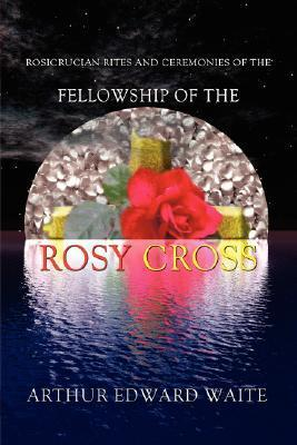 Rosicrucian Rites and Ceremonies of the Fellowship of the Rosy Cross Arthur Edward Waite