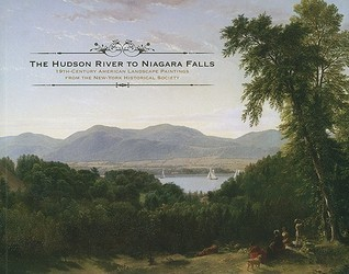 The Hudson River to Niagara Falls: 19th-Century American Landscape Paintings from the New-York Historical Society  by  Anne H. Hoy