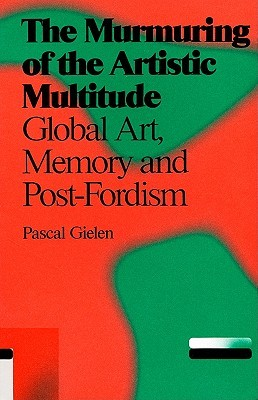 The Murmuring of the Artistic Multitude: Global Art, Memory and Post-Fordism  by  Pascal Gielen