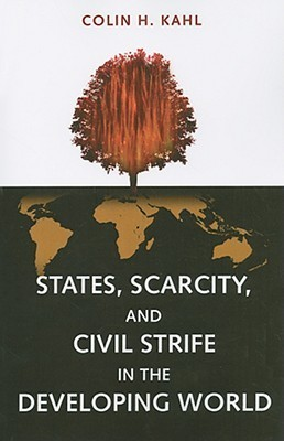 States, Scarcity, and Civil Strife in the Developing World  by  Colin H. Kahl