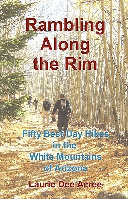 Rambling Along the Rim: 50 Best Day Hikes in the White Mountains of Arizona Laurie Dee Acree