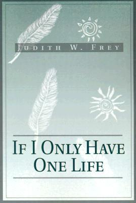 If I Only Have One Life  by  Judith W Frey