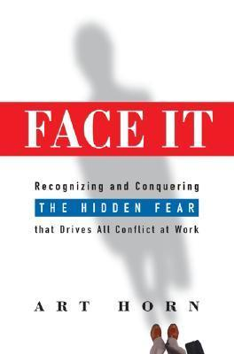 Face It: Recognizing and Conquering the Hidden Fear That Drives All Conflict at Work Art Horn