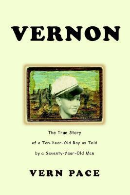 Vernon: The True Story of a Ten-Year-Old Boy as Told  by  a Seventy-Year-Old Man by Vern Pace