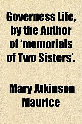 Governess Life,  by  the Author of Memorials of Two Sisters. by Mary Atkinson Maurice