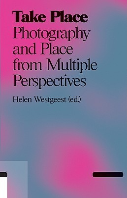 Take Place: Photography and Place from Multiple Perspectives  by  Helen Westgeest