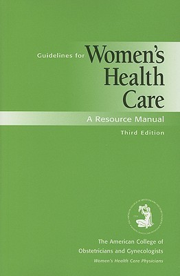 Guidelines for Womens Health Care: A Resource Manual American College of Obstetricians and Gynecologists