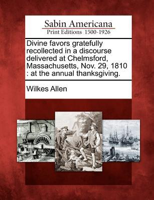 Divine Favors Gratefully Recollected in a Discourse Delivered at Chelmsford, Massachusetts, Nov. 29, 1810: At the Annual Thanksgiving.  by  Wilkes Allen