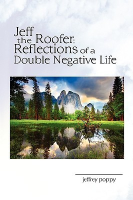 Jeff, the Roofer, Reflections of a Double Negative Life  by  Jeffrey Poppy