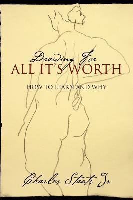 Drawing for All Its Worth: How to Learn and Why  by  Charles Staats Jr.