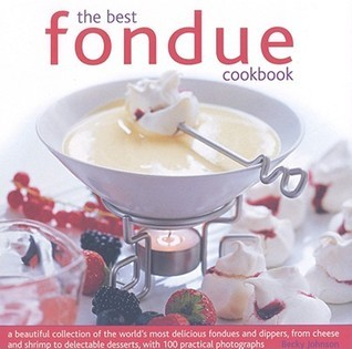 The Best Fondue Cookbook: A Beautiful Collection of the Worlds Most Delicious Fondues and Dippers, from Cheese to Shrimp to Delectable Desserts, with 1000 Practical Photographs Becky Johnson