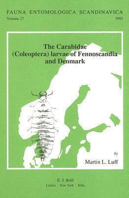 The Carabidae (Coleoptera) Larvae of Fennoscandia and Denmark: Based on a Manuscript  by  Sv.G. Larsson by Martin L. Luff