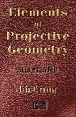 Elements of Projective Geometry - Third Edition - Illustrated  by  Luigi Cremona
