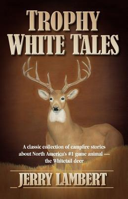 Trophy White Tales: A Classic Collection of Campfire Stories about North America S #1 Game Animal the Whitetail Deer  by  Jerry Lambert