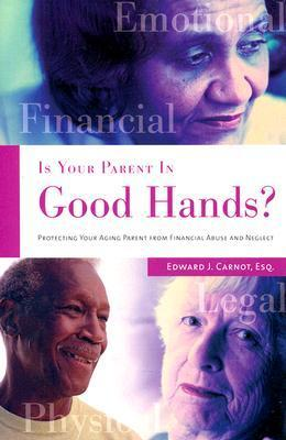 Is Your Parent in Good Hands?: Protecting Your Aging Parent from Financial Abuse and Neglect Edward J. Carnot