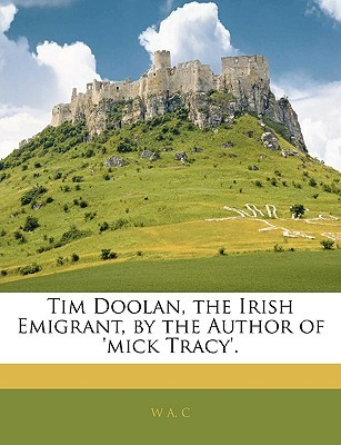 Tim Doolan, the Irish Emigrant, the Author of Mick Tracy. by W.A.C.