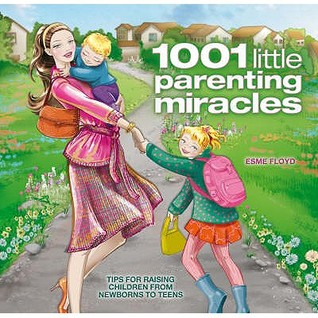 1001 Little Parenting Miracles: Tips for Raising Children from Newborns to Teens  by  Esme Floyd