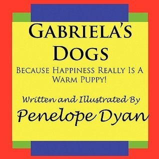 Gabrielas Dogs---Because Happiness Really Is a Warm Puppy! Penelope Dyan