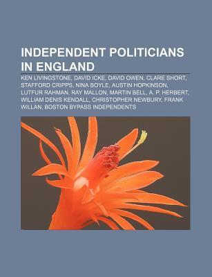 Independent Politicians in England: Ken Livingstone, David Icke, David Owen, Clare Short, Stafford Cripps, Nina Boyle, Austin Hopkinson  by  Source Wikipedia