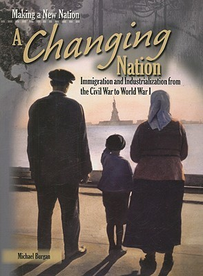 A Changing Nation: Immigration and Industrialization from the Civil War to World War I  by  Michael Burgan