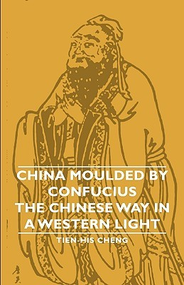 China Moulded Confucius - The Chinese Way in a Western Light by Tien-His Cheng