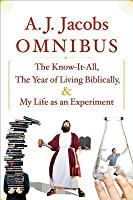 A.J. Jacobs Omnibus: The Know-It-All, The Year of Living Biblically, My Life as an Experiment