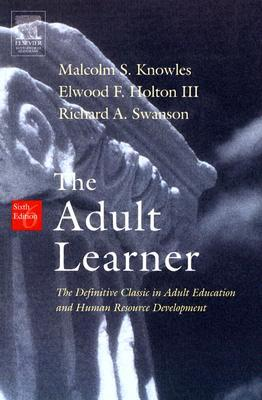 The Adult Learner, Sixth Edition: The Definitive Classic in Adult Education and Human Resource Development Malcolm Shepherd Knowles